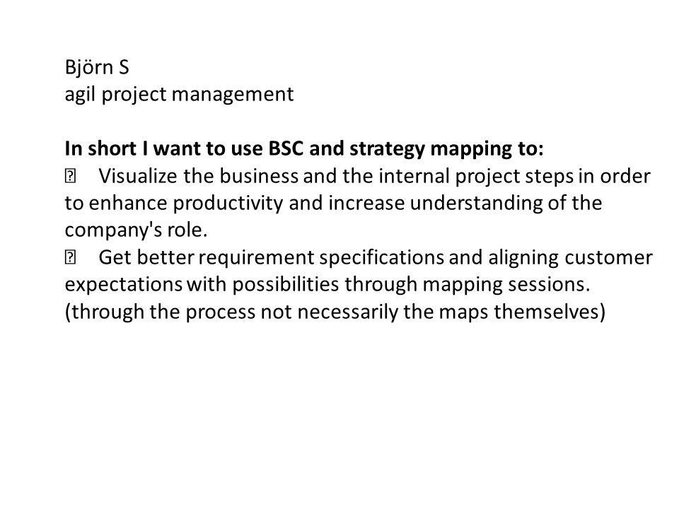 Björn S agil project management In short I want to use BSC and strategy mapping to:  Visualize the business and the internal project steps in order t