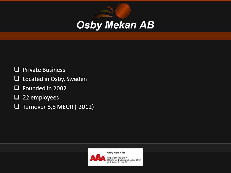  Private Business  Located in Osby, Sweden  Founded in 2002  22 employees  Turnover 8,5 MEUR (-2012)