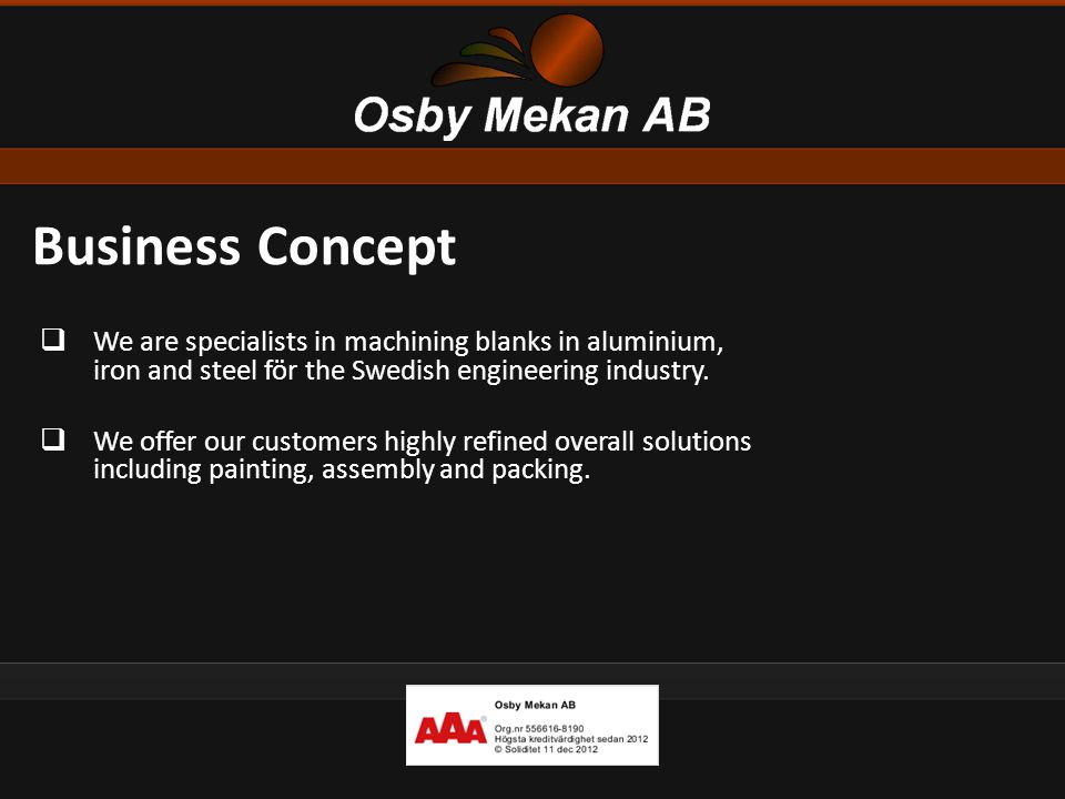 Business Concept  We are specialists in machining blanks in aluminium, iron and steel för the Swedish engineering industry.