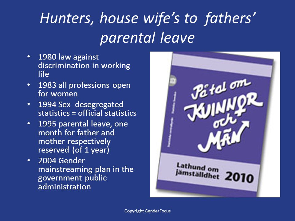 Hunters, house wife's to fathers' parental leave 1980 law against discrimination in working life 1983 all professions open for women 1994 Sex desegregated statistics = official statistics 1995 parental leave, one month for father and mother respectively reserved (of 1 year) 2004 Gender mainstreaming plan in the government public administration Copyright GenderFocus