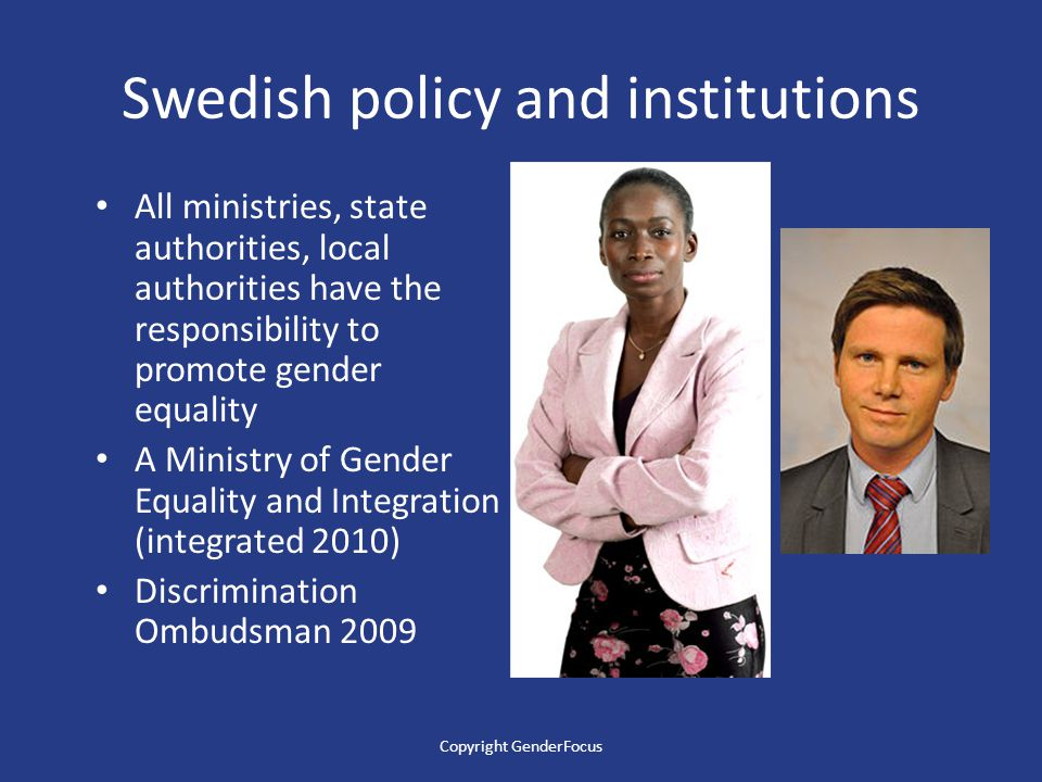 Swedish policy and institutions All ministries, state authorities, local authorities have the responsibility to promote gender equality A Ministry of Gender Equality and Integration (integrated 2010) Discrimination Ombudsman 2009 Copyright GenderFocus