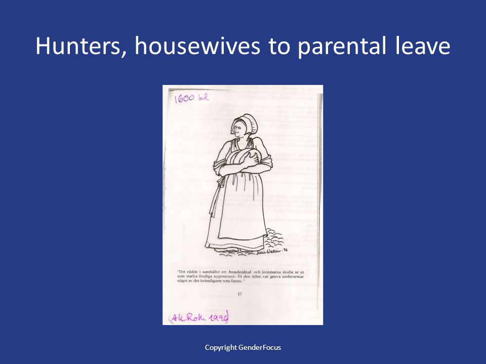Hunters, house wifes to fathers' parental leave 1921 Rigth to vote 1935 Mother insurance introduced 1931 Birth control allowed Until the beginning of the 1970s, women's role was generally to be a house wife Copyright GenderFocus