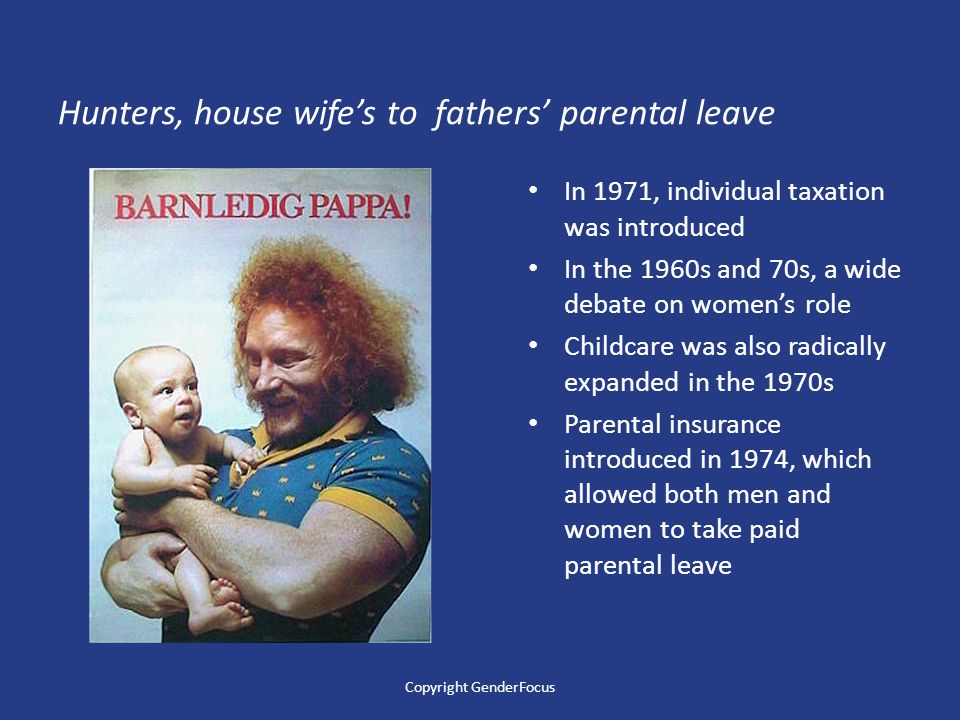 Hunters, house wife's to fathers' parental leave In 1971, individual taxation was introduced In the 1960s and 70s, a wide debate on women's role Childcare was also radically expanded in the 1970s Parental insurance introduced in 1974, which allowed both men and women to take paid parental leave Copyright GenderFocus