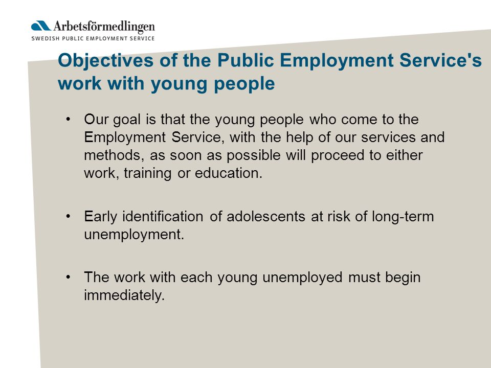 Objectives of the Public Employment Service s work with young people Our goal is that the young people who come to the Employment Service, with the help of our services and methods, as soon as possible will proceed to either work, training or education.