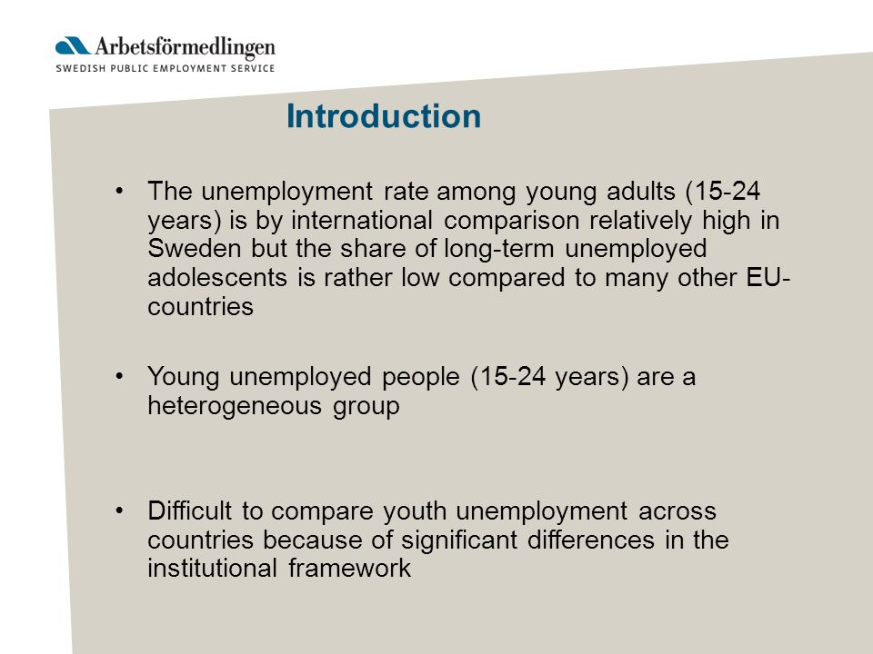 Introduction The unemployment rate among young adults (15-24 years) is by international comparison relatively high in Sweden but the share of long-term unemployed adolescents is rather low compared to many other EU- countries Young unemployed people (15-24 years) are a heterogeneous group Difficult to compare youth unemployment across countries because of significant differences in the institutional framework