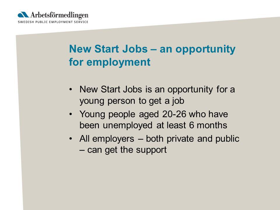 New Start Jobs – an opportunity for employment New Start Jobs is an opportunity for a young person to get a job Young people aged 20-26 who have been unemployed at least 6 months All employers – both private and public – can get the support
