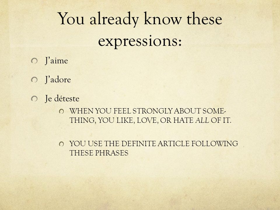 You already know these expressions: J'aime J'adore Je déteste WHEN YOU FEEL STRONGLY ABOUT SOME- THING, YOU LIKE, LOVE, OR HATE ALL OF IT.