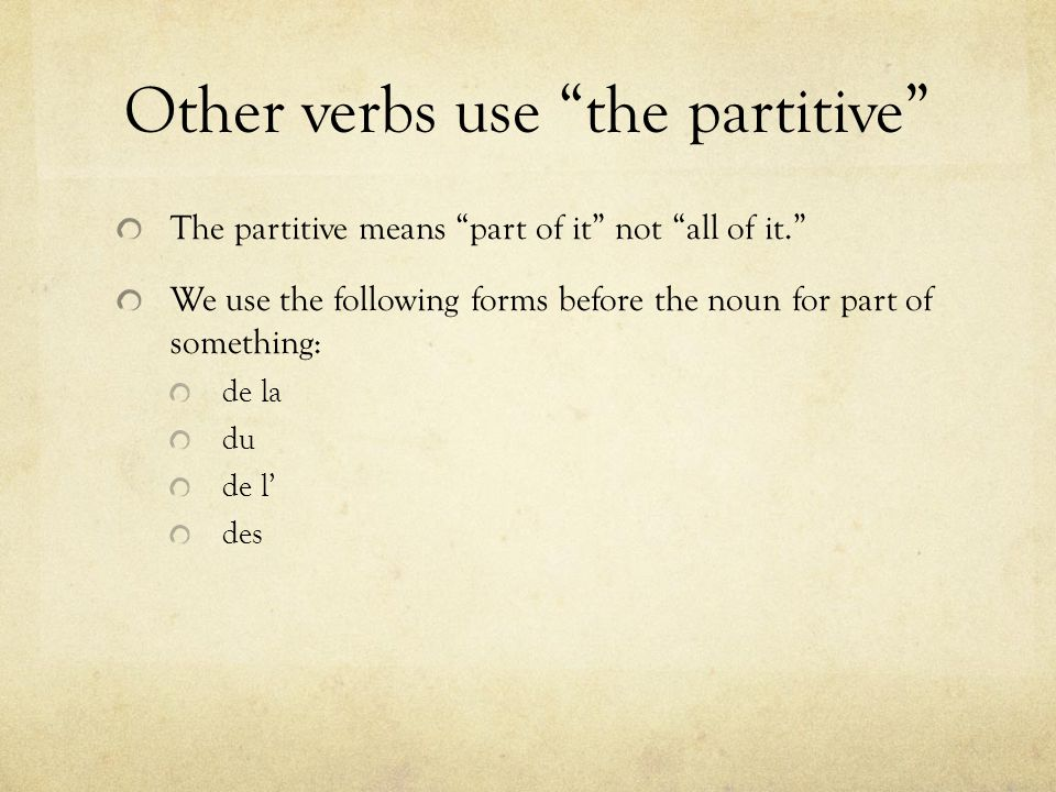 Other verbs use the partitive The partitive means part of it not all of it. We use the following forms before the noun for part of something: de la du de l' des