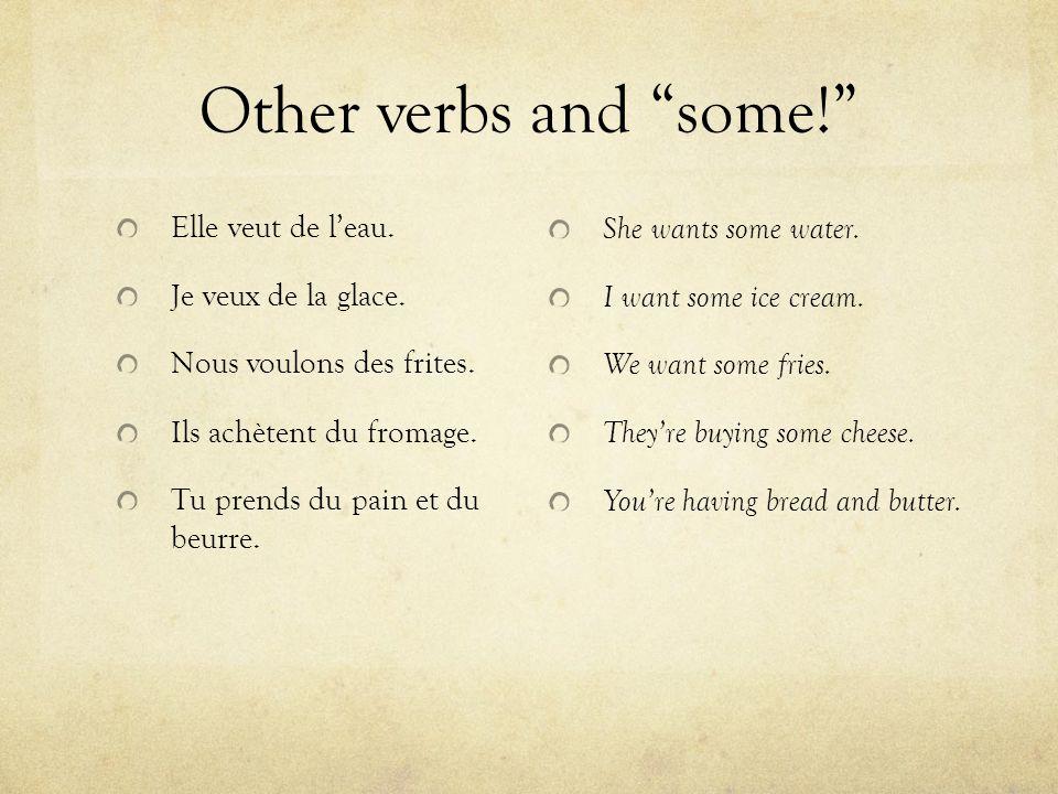 Other verbs and some! Elle veut de l'eau.Je veux de la glace.