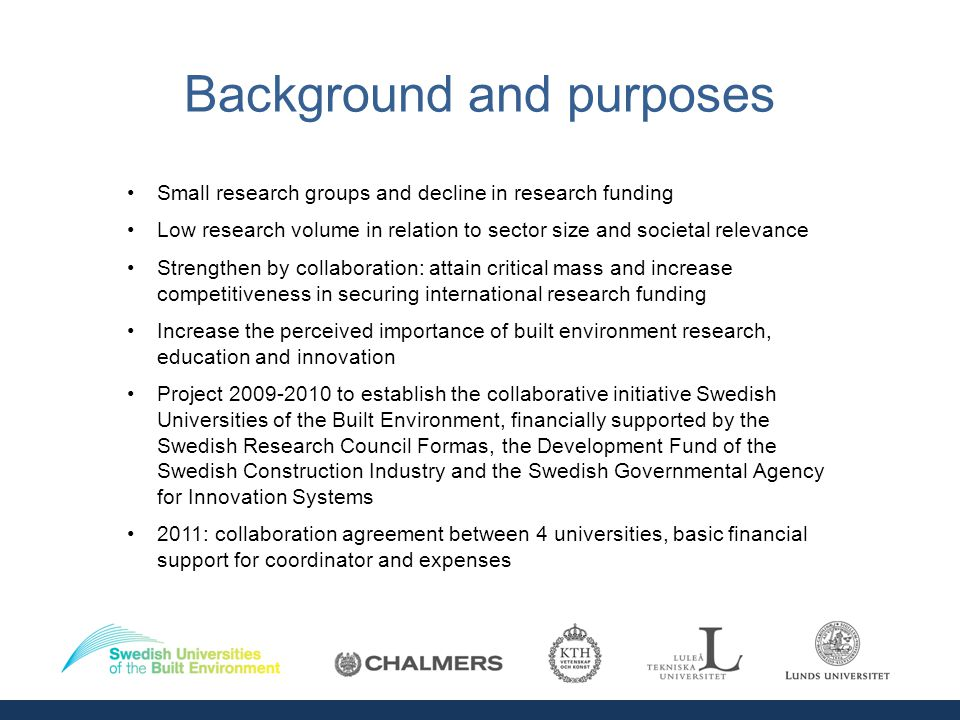 Background and purposes Small research groups and decline in research funding Low research volume in relation to sector size and societal relevance Strengthen by collaboration: attain critical mass and increase competitiveness in securing international research funding Increase the perceived importance of built environment research, education and innovation Project 2009-2010 to establish the collaborative initiative Swedish Universities of the Built Environment, financially supported by the Swedish Research Council Formas, the Development Fund of the Swedish Construction Industry and the Swedish Governmental Agency for Innovation Systems 2011: collaboration agreement between 4 universities, basic financial support for coordinator and expenses