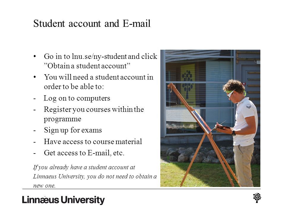 Student account and E-mail Go in to lnu.se/ny-student and click Obtain a student account You will need a student account in order to be able to: - Log on to computers -Register you courses within the programme -Sign up for exams -Have access to course material -Get access to E-mail, etc.