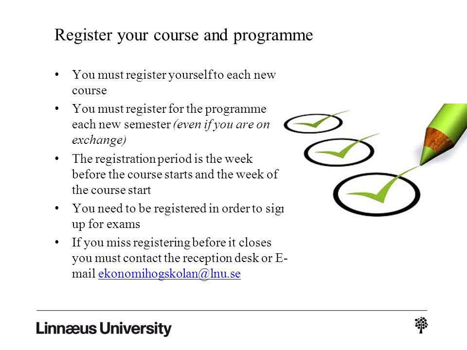 Register your course and programme You must register yourself to each new course You must register for the programme each new semester (even if you are on exchange) The registration period is the week before the course starts and the week of the course start You need to be registered in order to sign up for exams If you miss registering before it closes you must contact the reception desk or E- mail ekonomihogskolan@lnu.seekonomihogskolan@lnu.se