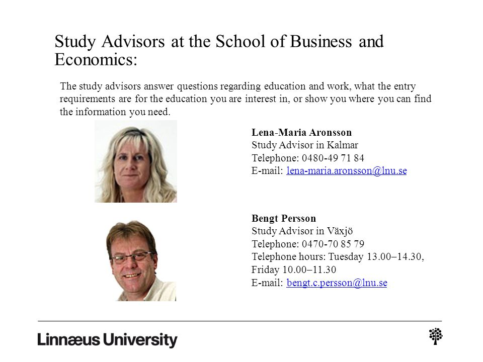 Study Advisors at the School of Business and Economics: Lena-Maria Aronsson Study Advisor in Kalmar Telephone: 0480-49 71 84 E-mail: lena-maria.aronsson@lnu.selena-maria.aronsson@lnu.se Bengt Persson Study Advisor in Växjö Telephone: 0470-70 85 79 Telephone hours: Tuesday 13.00–14.30, Friday 10.00–11.30 E-mail: bengt.c.persson@lnu.sebengt.c.persson@lnu.se The study advisors answer questions regarding education and work, what the entry requirements are for the education you are interest in, or show you where you can find the information you need.