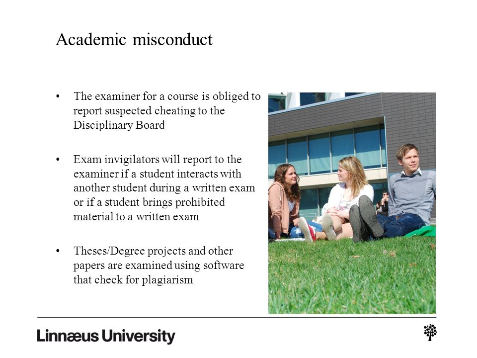 Academic misconduct The examiner for a course is obliged to report suspected cheating to the Disciplinary Board Exam invigilators will report to the examiner if a student interacts with another student during a written exam or if a student brings prohibited material to a written exam Theses/Degree projects and other papers are examined using software that check for plagiarism