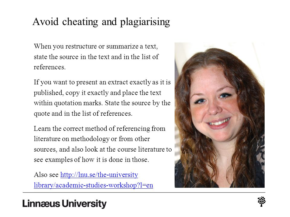 Avoid cheating and plagiarising When you restructure or summarize a text, state the source in the text and in the list of references.