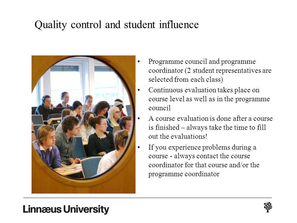 Quality control and student influence Programme council and programme coordinator (2 student representatives are selected from each class) Continuous evaluation takes place on course level as well as in the programme council A course evaluation is done after a course is finished – always take the time to fill out the evaluations.