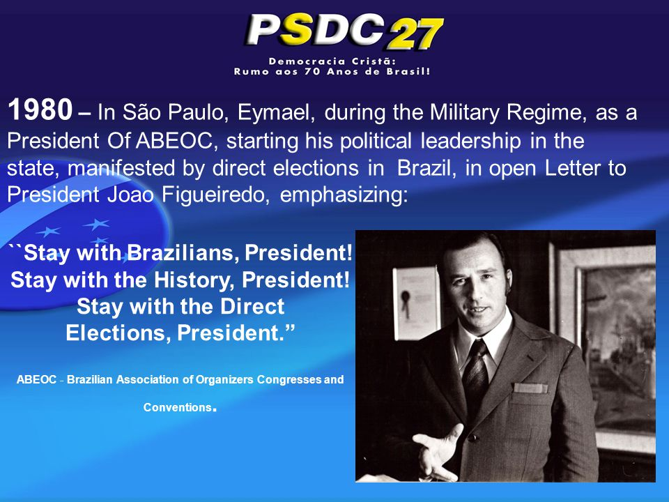 1980 – In São Paulo, Eymael, during the Military Regime, as a President Of ABEOC, starting his political leadership in the state, manifested by direct elections in Brazil, in open Letter to President Joao Figueiredo, emphasizing: ``Stay with Brazilians, President.