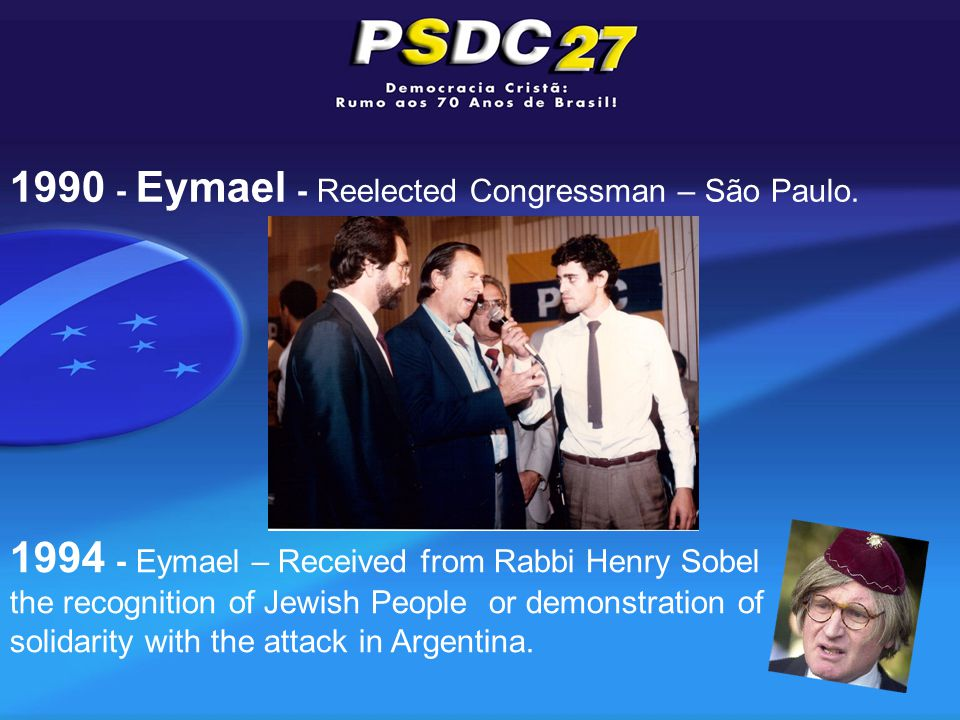 1990 - Eymael - Reelected Congressman – São Paulo. 1994 - Eymael – Received from Rabbi Henry Sobel the recognition of Jewish People or demonstration o