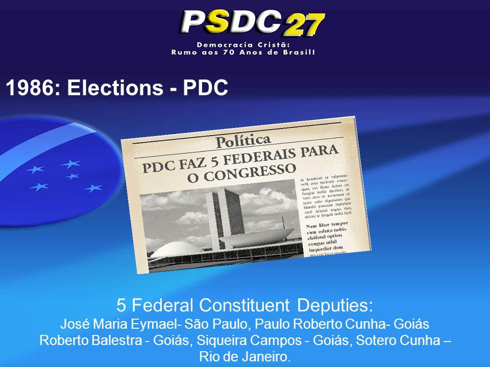 1986: Elections - PDC 5 Federal Constituent Deputies: José Maria Eymael- São Paulo, Paulo Roberto Cunha- Goiás Roberto Balestra - Goiás, Siqueira Campos - Goiás, Sotero Cunha – Rio de Janeiro.