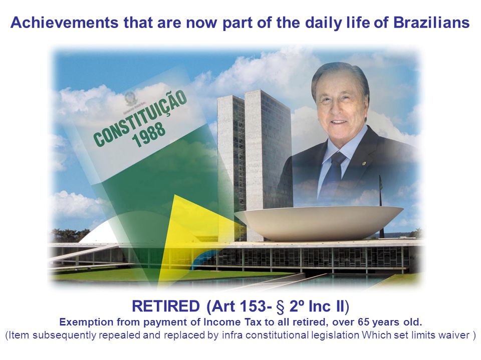 Achievements that are now part of the daily life of Brazilians RETIRED (Art 153- § 2º Inc II) Exemption from payment of Income Tax to all retired, over 65 years old.