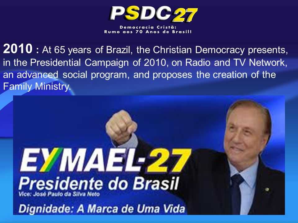 2010 : At 65 years of Brazil, the Christian Democracy presents, in the Presidential Campaign of 2010, on Radio and TV Network, an advanced social program, and proposes the creation of the Family Ministry.