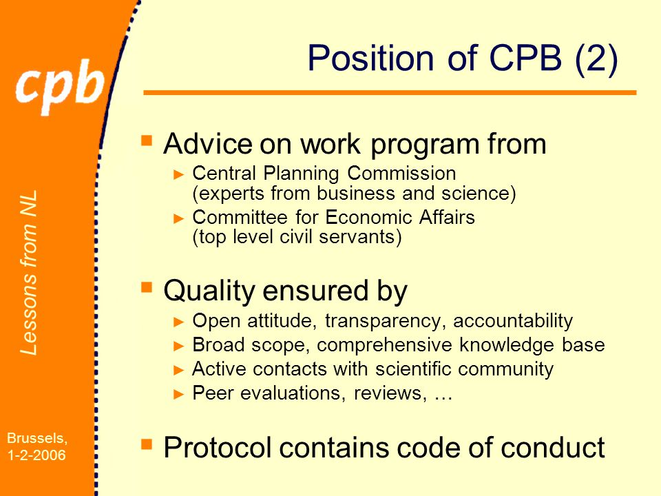 Lessons from NL Brussels, 1-2-2006 Position of CPB (2)  Advice on work program from ► Central Planning Commission (experts from business and science) ► Committee for Economic Affairs (top level civil servants)  Quality ensured by ► Open attitude, transparency, accountability ► Broad scope, comprehensive knowledge base ► Active contacts with scientific community ► Peer evaluations, reviews, …  Protocol contains code of conduct