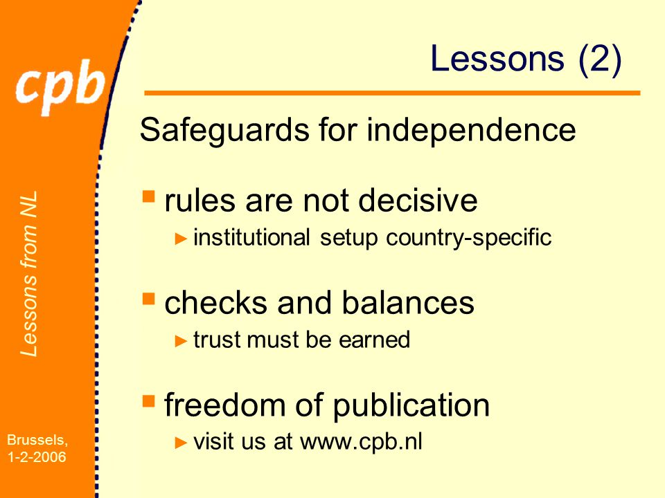 Lessons from NL Brussels, 1-2-2006 Lessons (2) Safeguards for independence  rules are not decisive ► institutional setup country-specific  checks and balances ► trust must be earned  freedom of publication ► visit us at www.cpb.nl