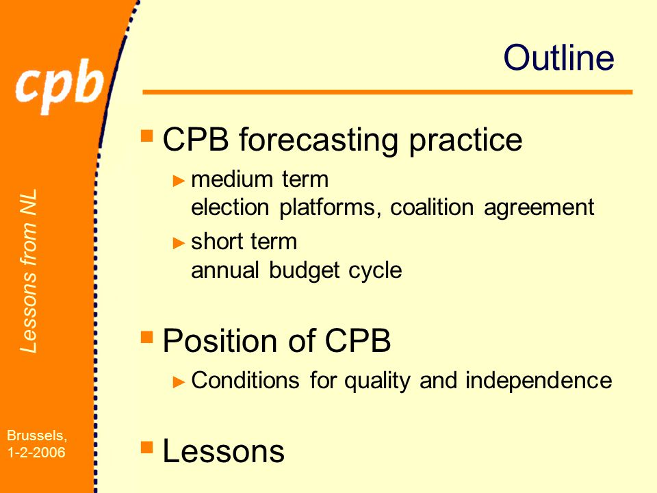 Lessons from NL Brussels, 1-2-2006 Outline  CPB forecasting practice ► medium term election platforms, coalition agreement ► short term annual budget cycle  Position of CPB ► Conditions for quality and independence  Lessons