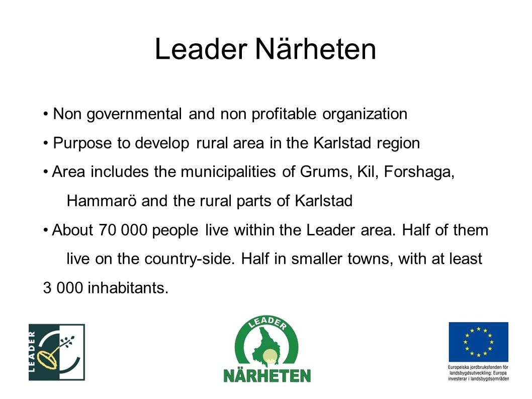 Leader Närheten Non governmental and non profitable organization Purpose to develop rural area in the Karlstad region Area includes the municipalities of Grums, Kil, Forshaga, Hammarö and the rural parts of Karlstad About 70 000 people live within the Leader area.