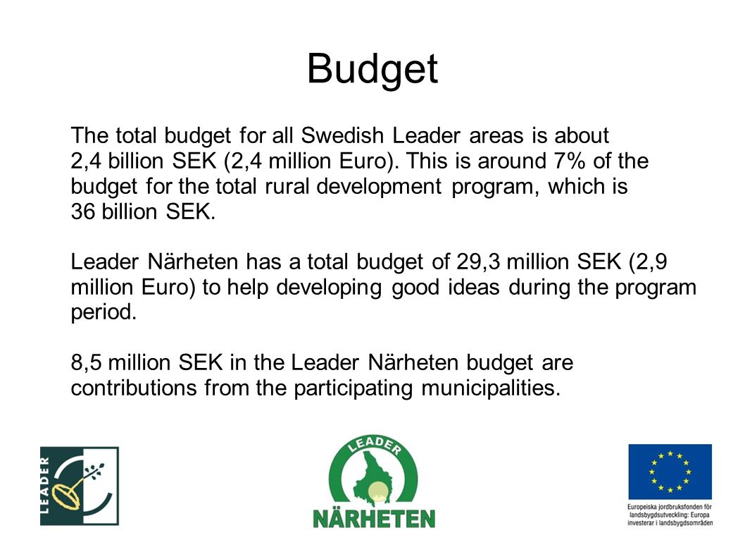 Budget The total budget for all Swedish Leader areas is about 2,4 billion SEK (2,4 million Euro).