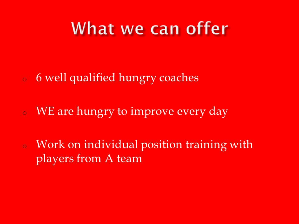o 6 well qualified hungry coaches o WE are hungry to improve every day o Work on individual position training with players from A team