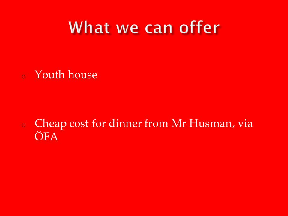 o Youth house o Cheap cost for dinner from Mr Husman, via ÖFA