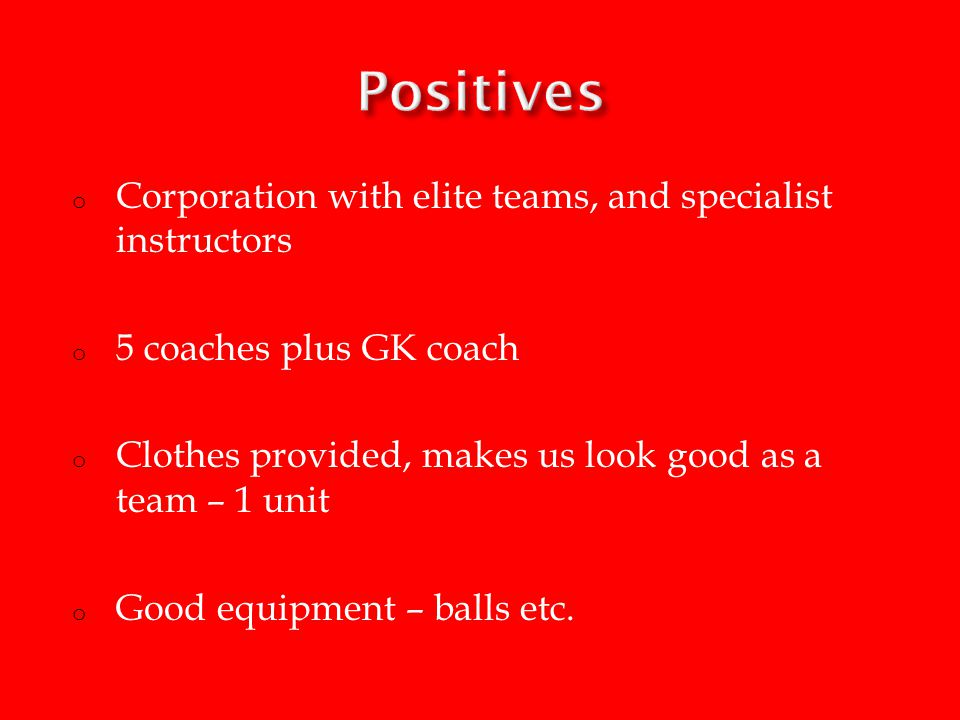 o Corporation with elite teams, and specialist instructors o 5 coaches plus GK coach o Clothes provided, makes us look good as a team – 1 unit o Good