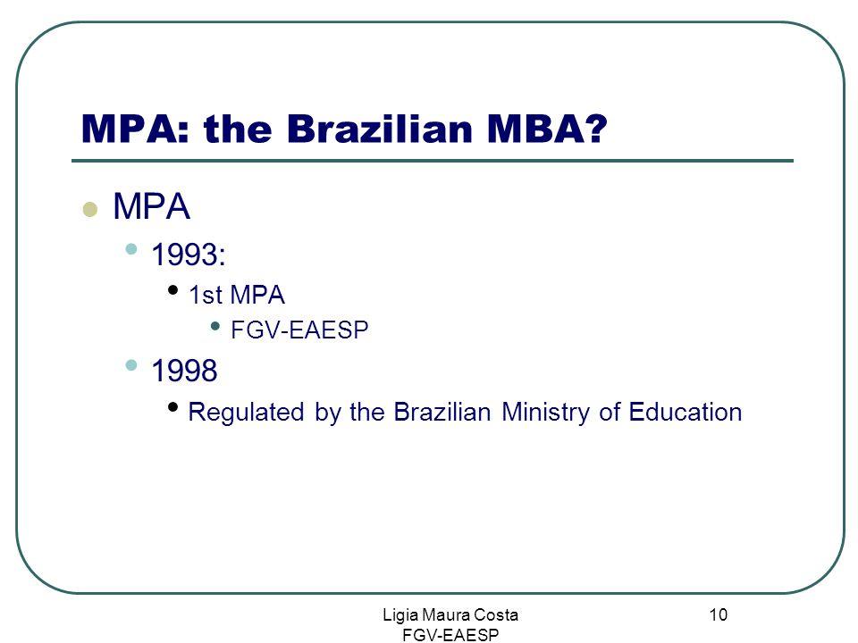 Ligia Maura Costa FGV-EAESP 10 MPA: the Brazilian MBA? MPA 1993: 1st MPA FGV-EAESP 1998 Regulated by the Brazilian Ministry of Education