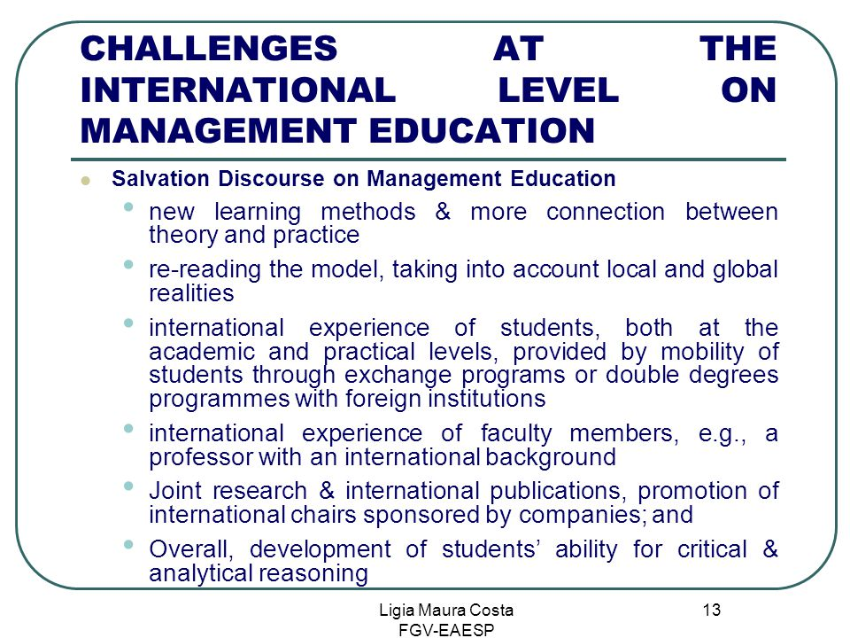 Ligia Maura Costa FGV-EAESP 13 CHALLENGES AT THE INTERNATIONAL LEVEL ON MANAGEMENT EDUCATION Salvation Discourse on Management Education new learning methods & more connection between theory and practice re-reading the model, taking into account local and global realities international experience of students, both at the academic and practical levels, provided by mobility of students through exchange programs or double degrees programmes with foreign institutions international experience of faculty members, e.g., a professor with an international background Joint research & international publications, promotion of international chairs sponsored by companies; and Overall, development of students' ability for critical & analytical reasoning