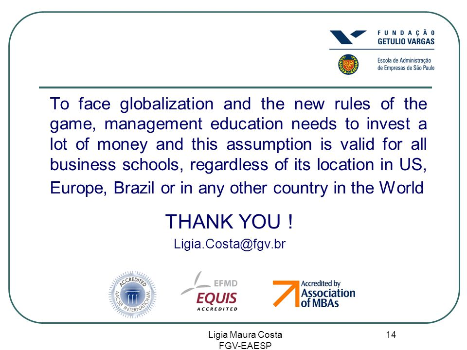 Ligia Maura Costa FGV-EAESP 14 To face globalization and the new rules of the game, management education needs to invest a lot of money and this assumption is valid for all business schools, regardless of its location in US, Europe, Brazil or in any other country in the World THANK YOU .