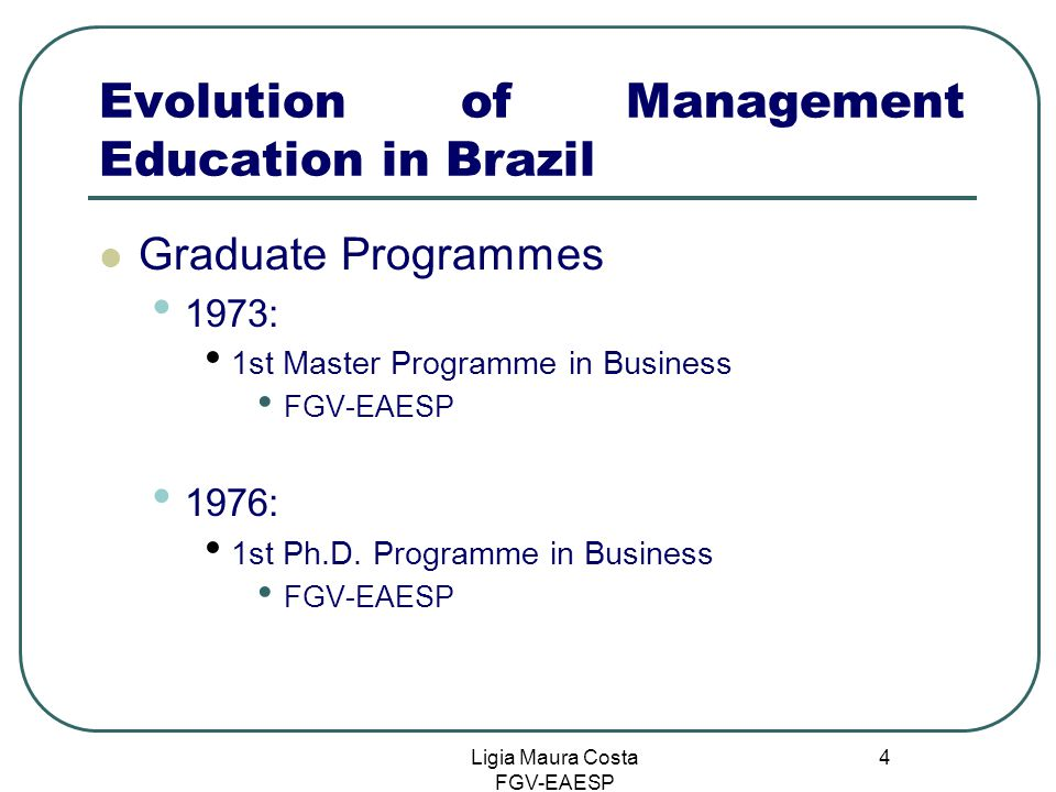 Ligia Maura Costa FGV-EAESP 4 Evolution of Management Education in Brazil Graduate Programmes 1973: 1st Master Programme in Business FGV-EAESP 1976: 1st Ph.D.