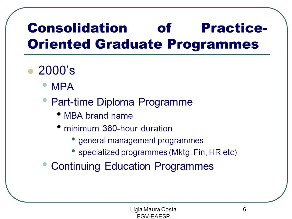 Ligia Maura Costa FGV-EAESP 6 Consolidation of Practice- Oriented Graduate Programmes 2000's MPA Part-time Diploma Programme MBA brand name minimum 360-hour duration general management programmes specialized programmes (Mktg, Fin, HR etc) Continuing Education Programmes