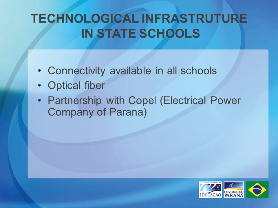 TECHNOLOGICAL INFRASTRUTURE IN STATE SCHOOLS Connectivity available in all schools Optical fiber Partnership with Copel (Electrical Power Company of Parana)‏