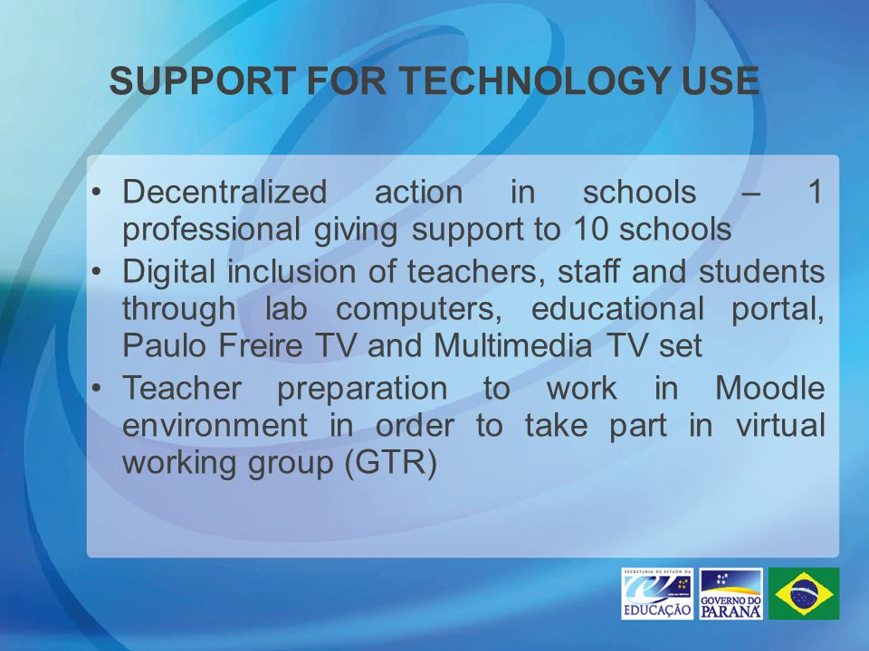 SUPPORT FOR TECHNOLOGY USE Decentralized action in schools – 1 professional giving support to 10 schools Digital inclusion of teachers, staff and stud
