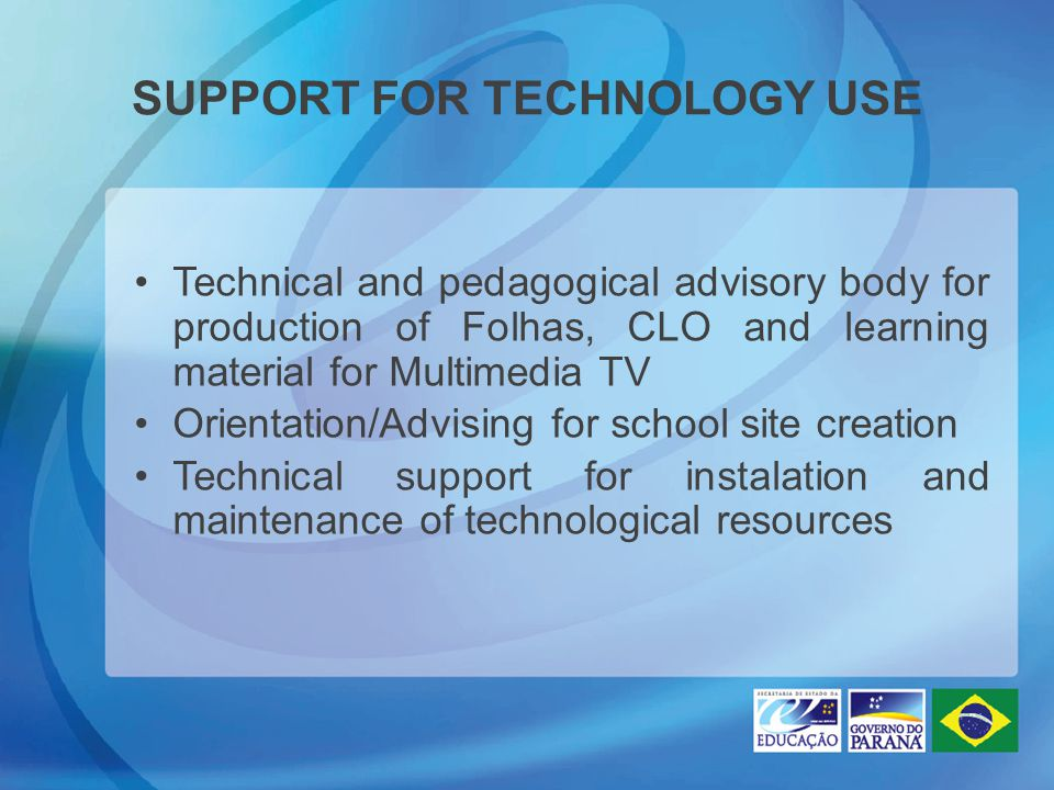 SUPPORT FOR TECHNOLOGY USE Technical and pedagogical advisory body for production of Folhas, CLO and learning material for Multimedia TV Orientation/Advising for school site creation Technical support for instalation and maintenance of technological resources