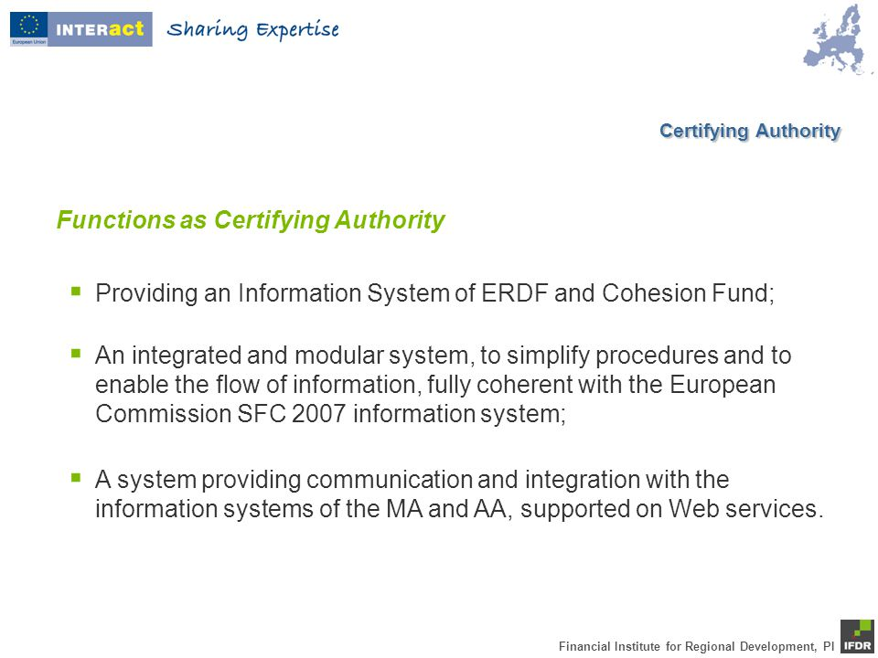 Financial Institute for Regional Development, PI  Providing an Information System of ERDF and Cohesion Fund; Functions as Certifying Authority  An integrated and modular system, to simplify procedures and to enable the flow of information, fully coherent with the European Commission SFC 2007 information system;  A system providing communication and integration with the information systems of the MA and AA, supported on Web services.