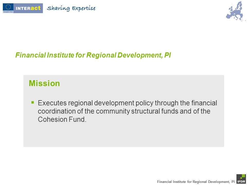 Financial Institute for Regional Development, PI  Executes regional development policy through the financial coordination of the community structural funds and of the Cohesion Fund.