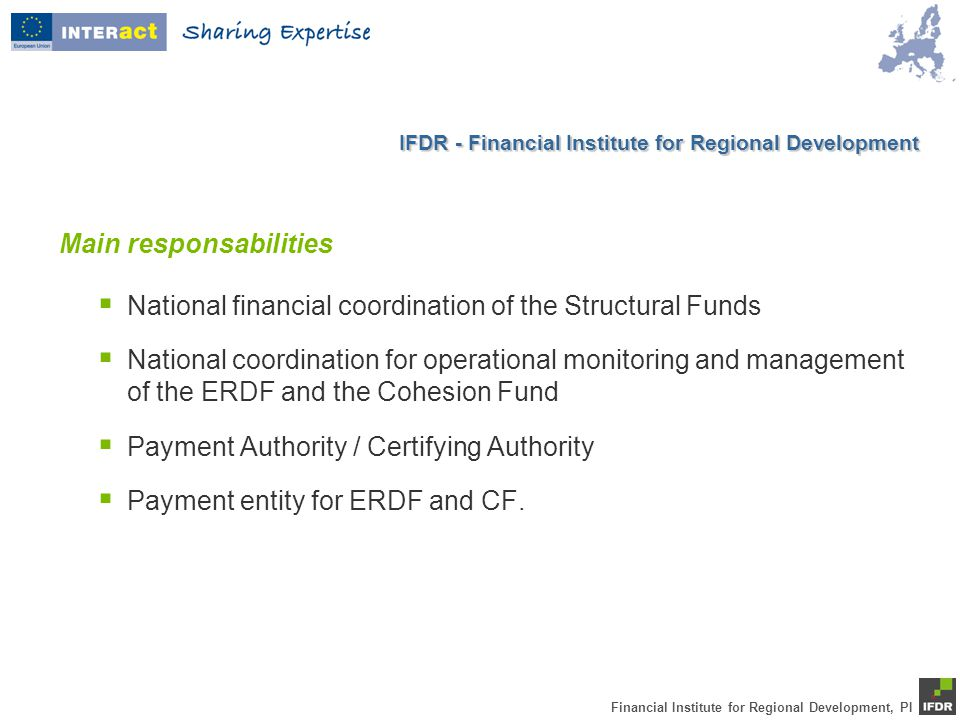 Financial Institute for Regional Development, PI Main responsabilities  National financial coordination of the Structural Funds  National coordination for operational monitoring and management of the ERDF and the Cohesion Fund  Payment Authority / Certifying Authority  Payment entity for ERDF and CF.