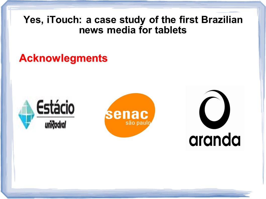 Yes, iTouch: a case study of the first Brazilian news media for tablets Acknowlegments