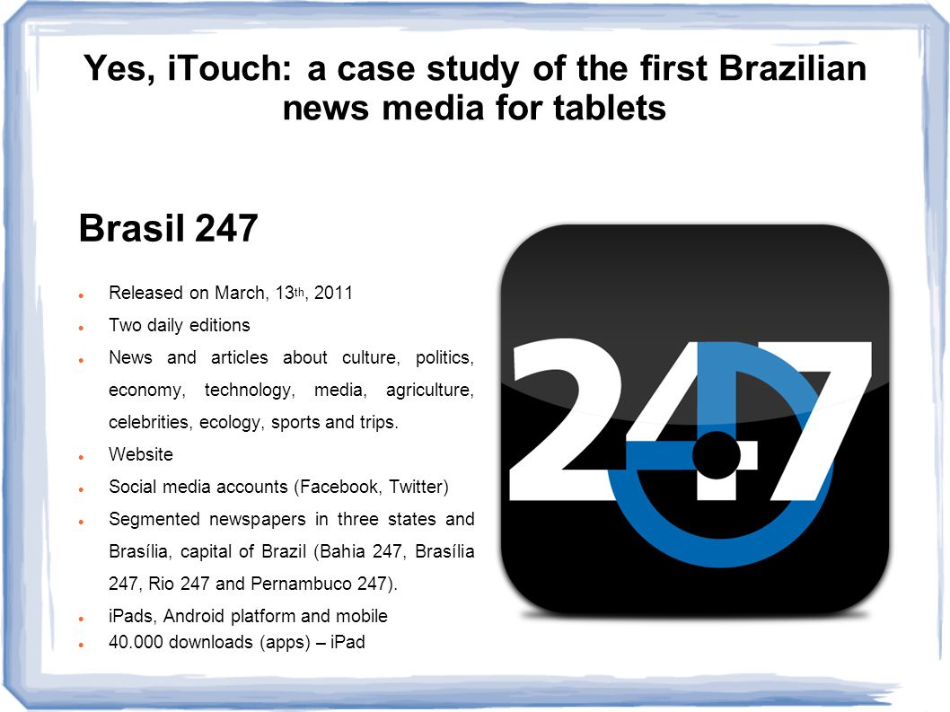 Yes, iTouch: a case study of the first Brazilian news media for tablets Research questions RQ1: Why is Brasil 247 structured as a digital version of magazines, both in content and design.