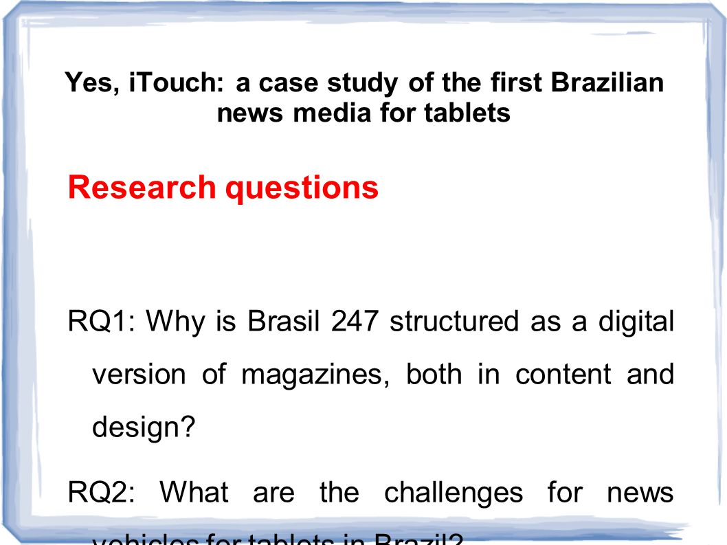 Yes, iTouch: a case study of the first Brazilian news media for tablets Inside Brasil 247 The vehicle is guidelined by four standards: interactivity, plurality, agility and democracy 40 people involved News agencies The content of the journal is hybrid and depends on the platform that the reader uses.