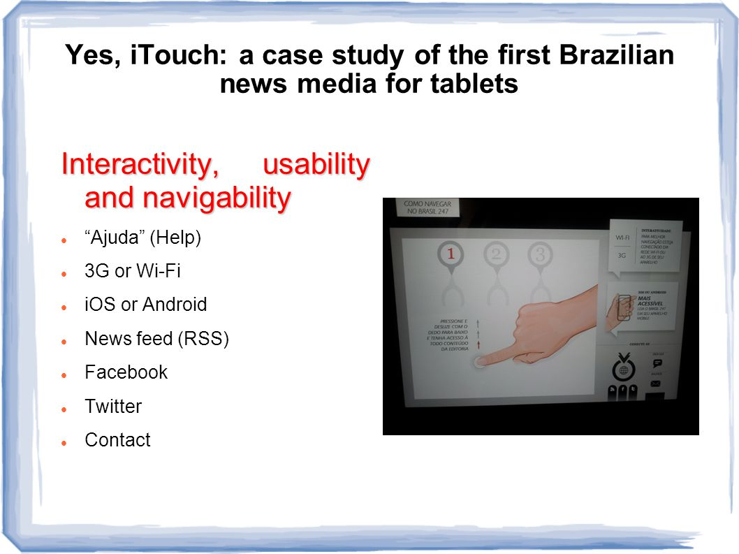 Yes, iTouch: a case study of the first Brazilian news media for tablets Interactivity, usability and navigability Ajuda (Help) 3G or Wi-Fi iOS or Android News feed (RSS) Facebook Twitter Contact
