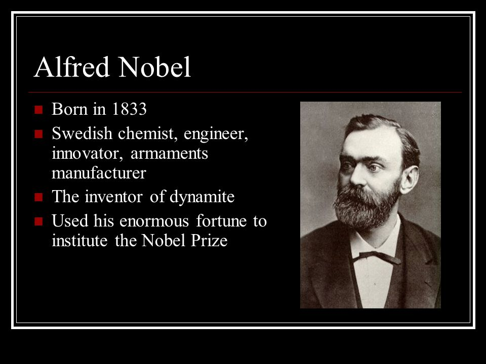 Alfred Nobel Born in 1833 Swedish chemist, engineer, innovator, armaments manufacturer The inventor of dynamite Used his enormous fortune to institute the Nobel Prize