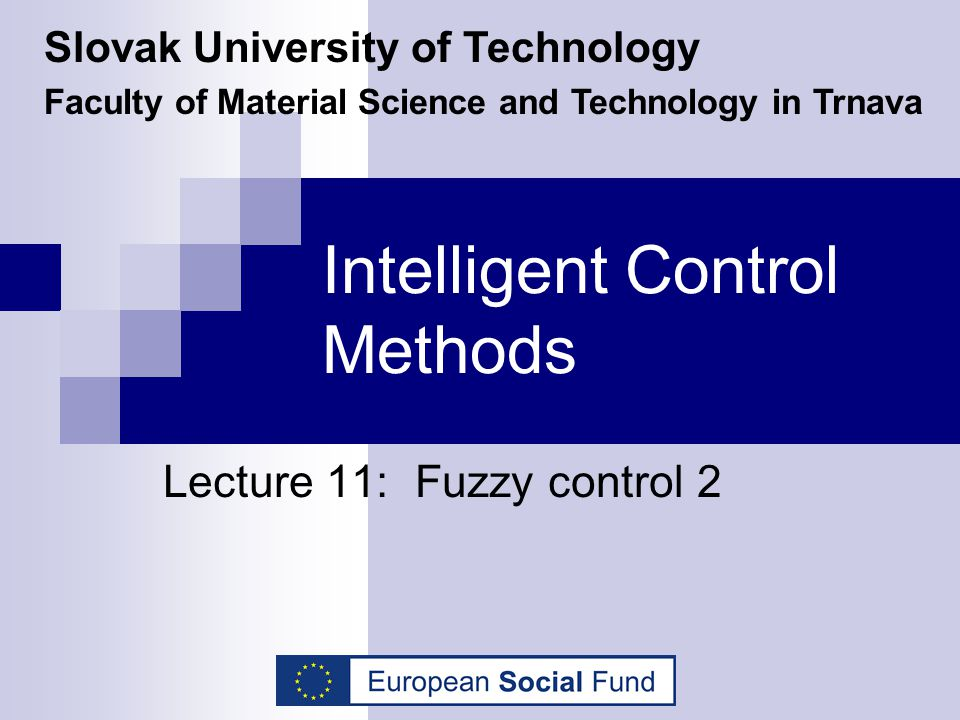 Intelligent Control Methods Lecture 11: Fuzzy control 2 Slovak University of Technology Faculty of Material Science and Technology in Trnava